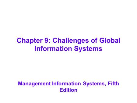Chapter 9: Challenges of Global Information Systems Management Information Systems, Fifth Edition.
