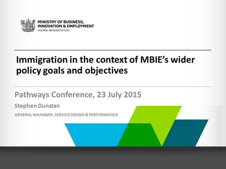 Immigration in the context of MBIE's wider policy goals and objectives Pathways Conference, 23 July 2015 Stephen Dunstan GENERAL MANAGER, SERVICE DESIGN.
