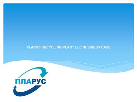 PLARUS RECYCLING PLANT LLC BUSINESS CASE. The plant is located in the industrial area Rekintso Solnechnogorsk, Moscow Region. Area - 28 268 sq.m. Production.