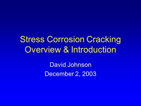 Stress Corrosion Cracking Overview & Introduction David Johnson December 2, 2003.
