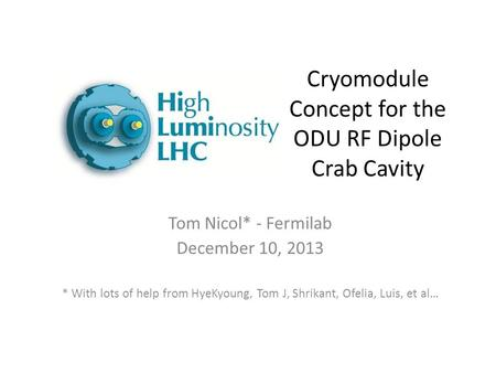 Cryomodule Concept for the ODU RF Dipole Crab Cavity Tom Nicol* - Fermilab December 10, 2013 * With lots of help from HyeKyoung, Tom J, Shrikant, Ofelia,