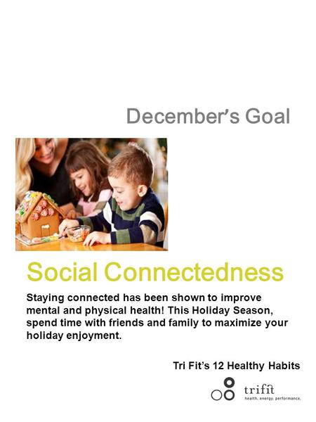 December ' s Goal Social Connectedness Staying connected has been shown to improve mental and physical health! This Holiday Season, spend time with friends.