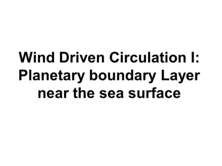 Wind Driven Circulation I: Planetary boundary Layer near the sea surface.