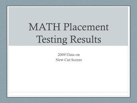 MATH Placement Testing Results 2009 Data on New Cut Scores.