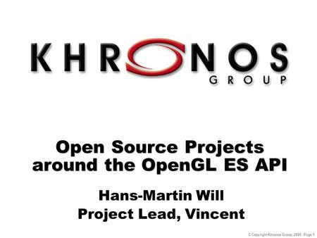 © Copyright Khronos Group, 2006 - Page 1 Open Source Projects around the OpenGL ES API Hans-Martin Will Project Lead, Vincent.