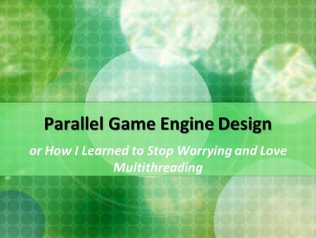 Parallel Game Engine Design or How I Learned to Stop Worrying and Love Multithreading.