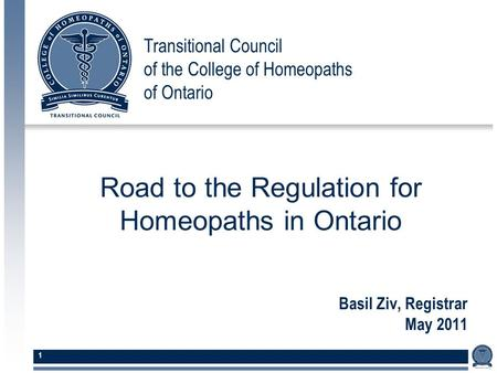 Transitional Council of the College of Homeopaths of Ontario 1 Basil Ziv, Registrar May 2011 Road to the Regulation for Homeopaths in Ontario.
