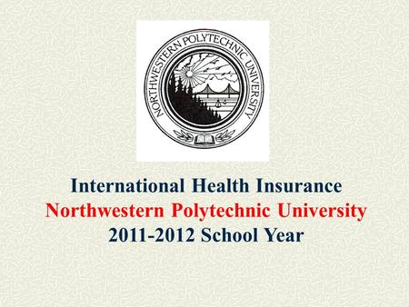 International Health Insurance Northwestern Polytechnic University 2011-2012 School Year.