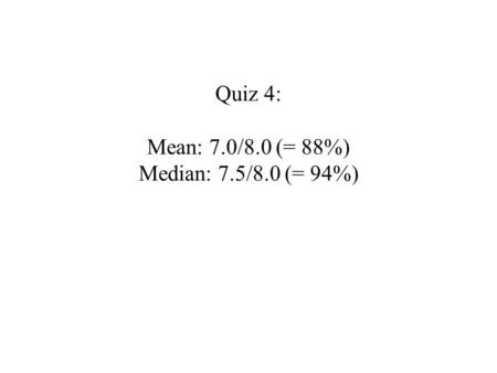 Quiz 4: Mean: 7.0/8.0 (= 88%) Median: 7.5/8.0 (= 94%)