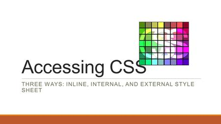 Accessing CSS THREE WAYS: INLINE, INTERNAL, AND EXTERNAL STYLE SHEET.