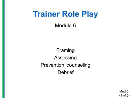 Trainer Role Play Module 6 Framing Assessing Prevention counseling Debrief Mod 6 (1 of 3)