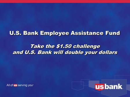 U.S. Bank Employee Assistance Fund Take the $1.50 challenge and U.S. Bank will double your dollars.