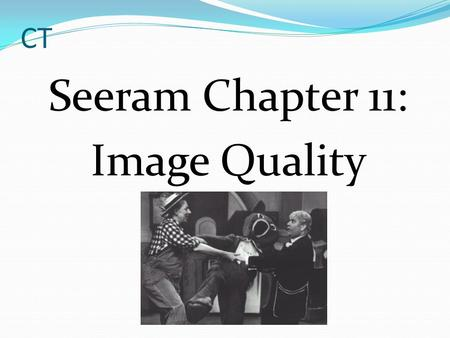 CT Seeram Chapter 11: Image Quality. CT Image Quality Parameters Spatial Resolution Image Noise Contrast Resolution Artifacts.