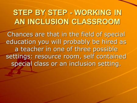 STEP BY STEP - WORKING IN AN INCLUSION CLASSROOM Chances are that in the field of special education you will probably be hired as a teacher in one of three.
