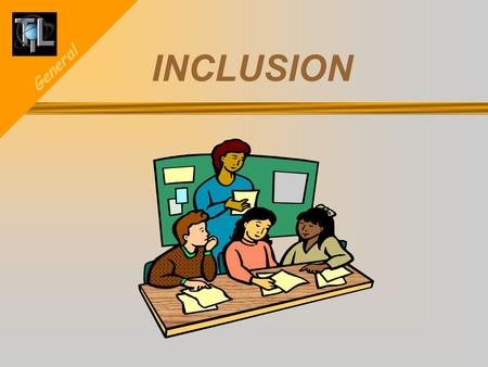 General INCLUSION. General INCLUSION What inclusion is and how to implement it. Creating a classroom environment that supports inclusion. The committee.
