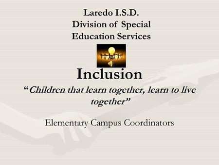 "Inclusion ""Children that learn together, learn to live together"" Elementary Campus Coordinators Laredo I.S.D. Division of Special Education Services."
