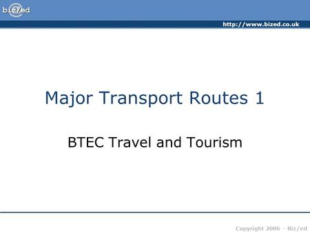 Copyright 2006 – Biz/ed Major Transport Routes 1 BTEC Travel and Tourism.