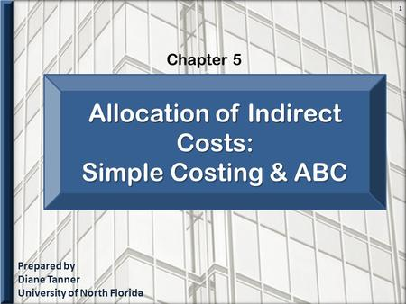 Prepared by Diane Tanner University of North Florida Chapter 5 1 Allocation of Indirect Costs: Simple Costing & ABC.