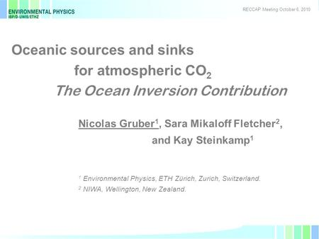 1 Oceanic sources and sinks for atmospheric CO 2 The Ocean Inversion Contribution Nicolas Gruber 1, Sara Mikaloff Fletcher 2, and Kay Steinkamp 1 1 Environmental.