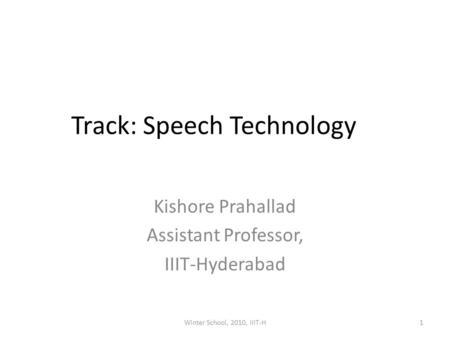 Track: Speech Technology Kishore Prahallad Assistant Professor, IIIT-Hyderabad 1Winter School, 2010, IIIT-H.