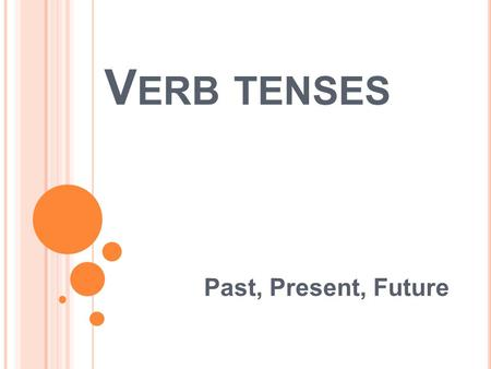 V ERB TENSES Past, Present, Future. V ERB TENSES The tense of a verb allows the reader to know if the action took place is the past, present, or will.