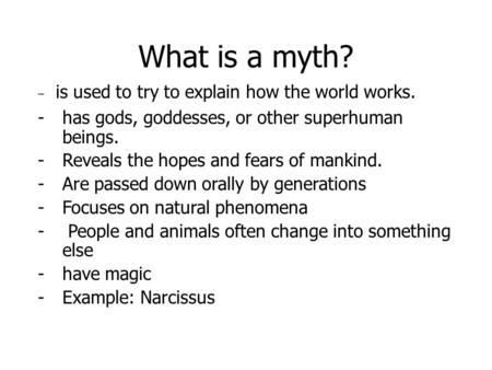 What is a myth? - is used to try to explain how the world works. -has gods, goddesses, or other superhuman beings. -Reveals the hopes and fears of mankind.