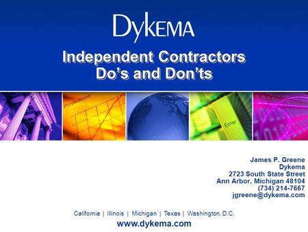 California | Illinois | Michigan | Texas | Washington, D.C. www.dykema.com Independent Contractors Do's and Don'ts James P. Greene Dykema 2723 South State.