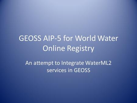 GEOSS AIP-5 for World Water Online Registry An attempt to Integrate WaterML2 services in GEOSS.