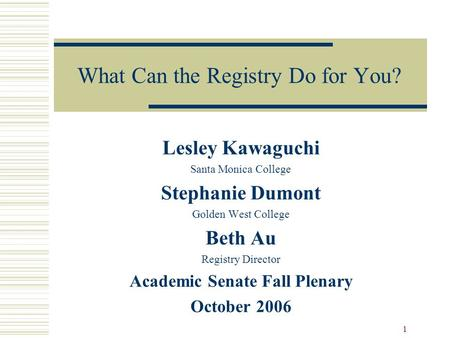 1 What Can the Registry Do for You? Lesley Kawaguchi Santa Monica College Stephanie Dumont Golden West College Beth Au Registry Director Academic Senate.