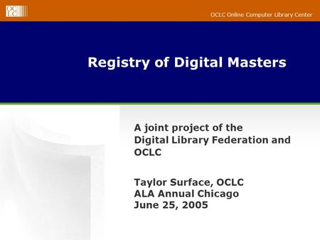 OCLC Online Computer Library Center Registry of Digital Masters A joint project of the Digital Library Federation and OCLC Taylor Surface, OCLC ALA Annual.