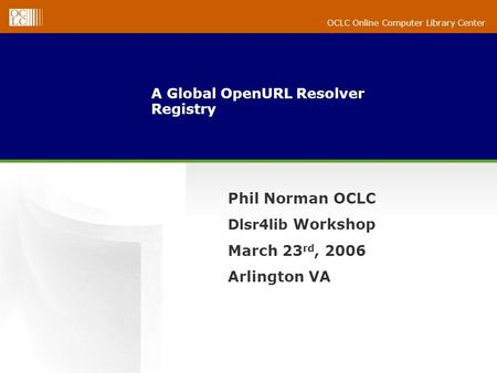 OCLC Online Computer Library Center A Global OpenURL Resolver Registry Phil Norman OCLC Dlsr4lib Workshop March 23 rd, 2006 Arlington VA.