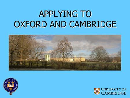 APPLYING TO OXFORD AND CAMBRIDGE. WHAT DO OXFORD AND CAMBRIDGE OFFER? Exceptional teaching and academic support Extensive financial and other support.