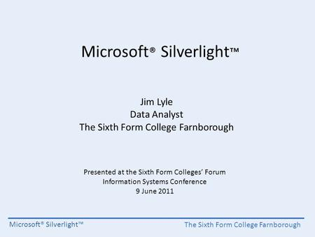 The Sixth Form College Farnborough Microsoft® Silverlight™ Jim Lyle Data Analyst The Sixth Form College Farnborough Presented at the Sixth Form Colleges'