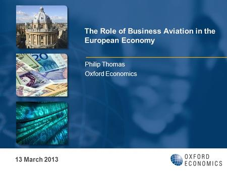 The Role of Business Aviation in the European Economy Philip Thomas Oxford Economics 13 March 2013.