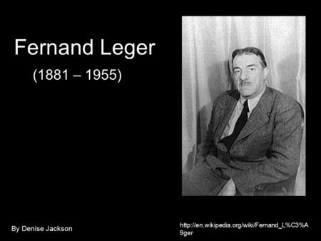 9ger Fernand Leger (1881 – 1955) By Denise Jackson.