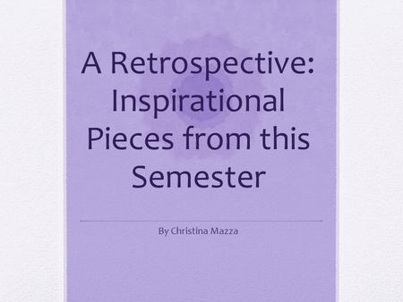 A Retrospective: Inspirational Pieces from this Semester By Christina Mazza.