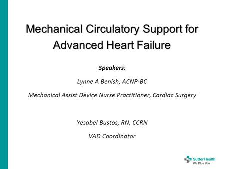 Mechanical Circulatory Support for Advanced Heart Failure Speakers: Lynne A Benish, ACNP-BC Mechanical Assist Device Nurse Practitioner, Cardiac Surgery.