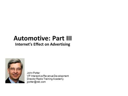 John Potter VP Interactive Revenue Development Director Radio Training Academy Automotive: Part III Internet's Effect on Advertising.