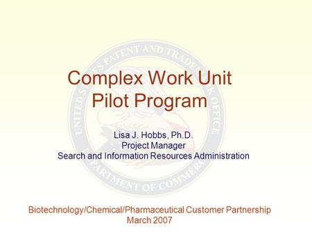 Complex Work Unit Pilot Program Lisa J. Hobbs, Ph.D. Project Manager Search and Information Resources Administration Biotechnology/Chemical/Pharmaceutical.