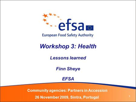 1 Workshop 3: Health Lessons learned Finn Sheye EFSA Community agencies: Partners in Accession 26 November 2009, Sintra, Portugal.