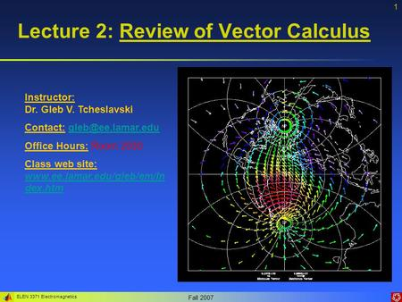 ELEN 3371 Electromagnetics Fall 2007 1 Lecture 2: Review of Vector Calculus Instructor: Dr. Gleb V. Tcheslavski Contact: