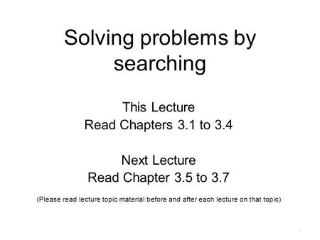 Solving problems by searching This Lecture Read Chapters 3.1 to 3.4 Next Lecture Read Chapter 3.5 to 3.7 (Please read lecture topic material before and.