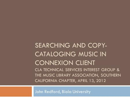 SEARCHING AND COPY- CATALOGING MUSIC IN CONNEXION CLIENT CLA TECHNICAL SERVICES INTEREST GROUP & THE MUSIC LIBRARY ASSOCIATION, SOUTHERN CALIFORNIA CHAPTER,