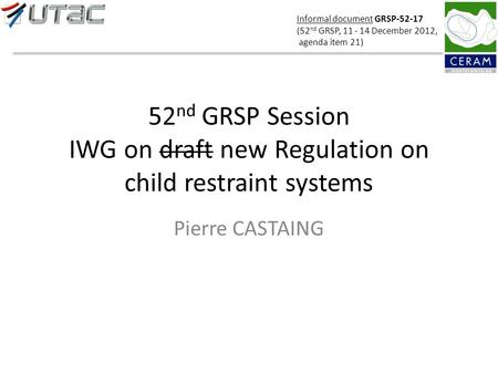 52 nd GRSP Session IWG on draft new Regulation on child restraint systems Pierre CASTAING Informal document GRSP-52-17 (52 nd GRSP, 11 - 14 December 2012,
