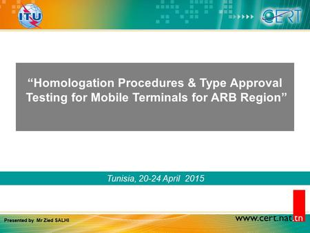 "Www.cert.nat.tn Tunisia, 20-24 April 2015 ""Homologation Procedures & Type Approval Testing for Mobile Terminals for ARB Region"" Presented by: Mr Zied SALHI."