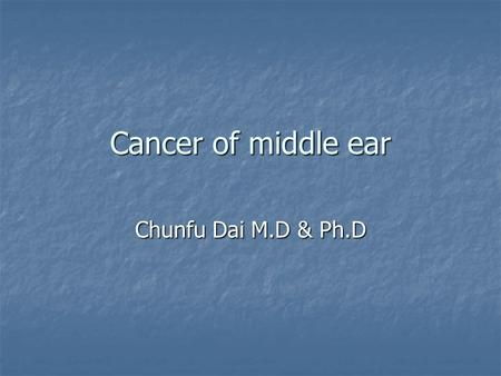 Cancer of middle ear Chunfu Dai M.D & Ph.D. Background Primary tumor in middle cavity Primary tumor in middle cavity Predilection in 40-60 y Predilection.