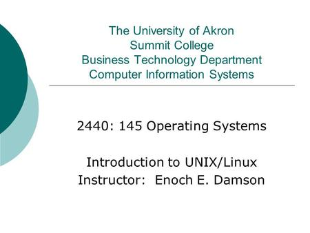 The University of Akron Summit College Business Technology Department Computer Information Systems 2440: 145 Operating Systems Introduction to UNIX/Linux.