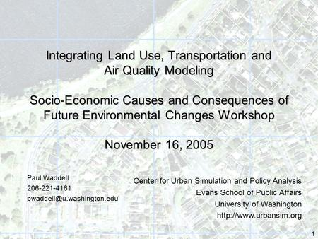 1 Integrating Land Use, Transportation and Air Quality Modeling Socio-Economic Causes and Consequences of Future Environmental Changes Workshop November.