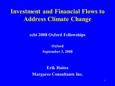 1 Investment and Financial Flows to Address Climate Change ecbi 2008 Oxford Fellowships Oxford September 3, 2008 Erik Haites Margaree Consultants Inc.
