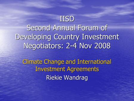 IISD Second Annual Forum of Developing Country Investment Negotiators: 2-4 Nov 2008 Climate Change and International Investment Agreements Riekie Wandrag.